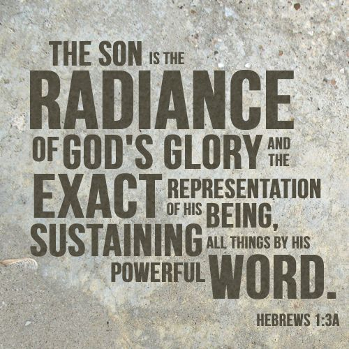 """The Son is the radiance of God's glory and the exact representation of his being, sustaining all things by his powerful word. After he had provided purification for sins, he sat down at the right hand of the Majesty in heaven."" Hebrews 1:3 - Google Search"