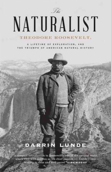 The Naturalist: Theodore Roosevelt, A Lifetime of Exploration, and the Triumph of American History