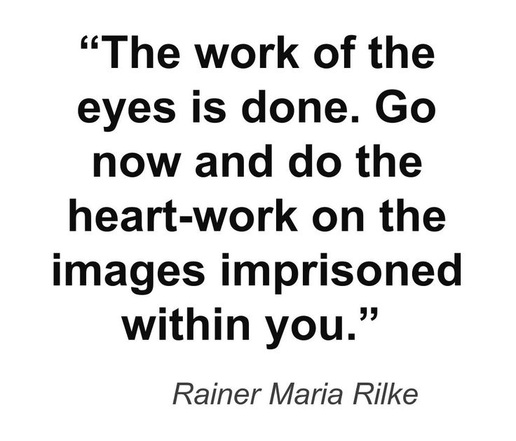 """Go now and do the heart-work on the images imprisoned within you"" -Rainer Maria Rilke"
