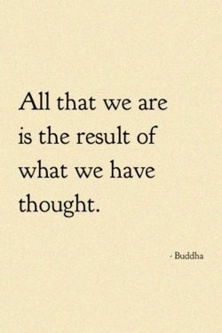All that we are is the result of what we have thought.~~Buddah