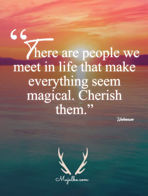There Are People We Meet In Life That Make Everything Seem Magical Cherish Them