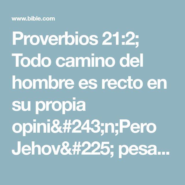 Proverbios 21:2; Todo camino del hombre es recto en su propia opinión;Pero Jehová pesa los corazones.