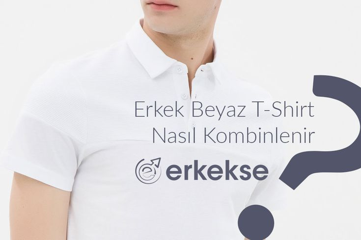 Erkekler Beyaz T-Shirt'ü Nasıl Kombinlemelidir?
