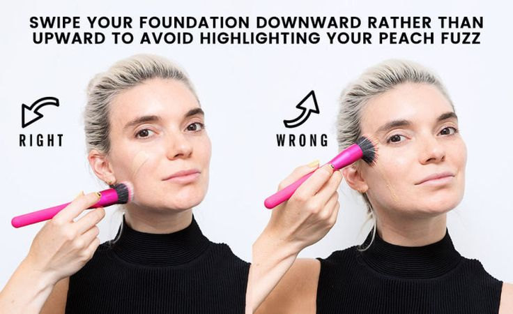 Apply your foundation with downward strokes to avoid highlighting the peach fuzz on your face.