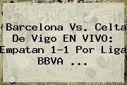 http://tecnoautos.com/wp-content/uploads/imagenes/tendencias/thumbs/barcelona-vs-celta-de-vigo-en-vivo-empatan-11-por-liga-bbva.jpg Barcelona vs Celta de Vigo. Barcelona vs. Celta de Vigo EN VIVO: empatan 1-1 por Liga BBVA ..., Enlaces, Imágenes, Videos y Tweets - http://tecnoautos.com/actualidad/barcelona-vs-celta-de-vigo-barcelona-vs-celta-de-vigo-en-vivo-empatan-11-por-liga-bbva/