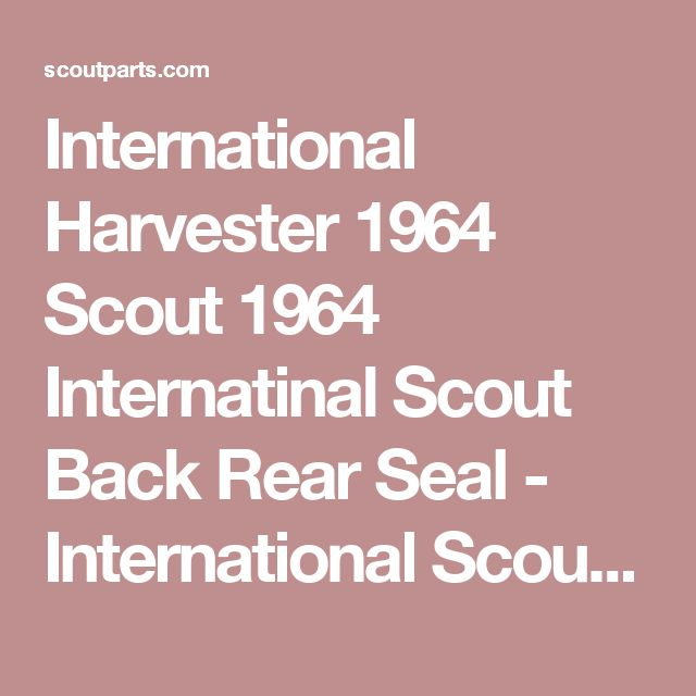 International Harvester 1964 Scout 1964 Internatinal Scout Back Rear Seal - International Scout Parts - Scout II Parts - Your Authorized IH Lightline Dealer