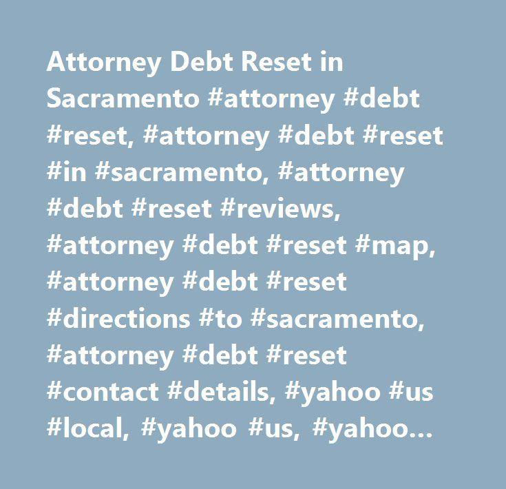 Attorney Debt Reset in Sacramento #attorney #debt #reset, #attorney #debt #reset #in #sacramento, #attorney #debt #reset #reviews, #attorney #debt #reset #map, #attorney #debt #reset #directions #to #sacramento, #attorney #debt #reset #contact #details, #yahoo #us #local, #yahoo #us, #yahoo #local, #attorney #debt #reset #phone #number, #attorney #debt #reset #address…