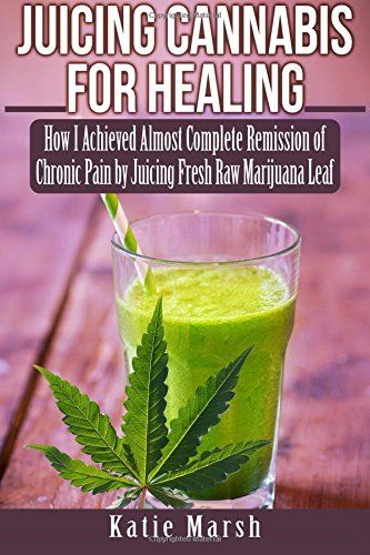 Juicing Cannabis for Healing: How I Achieved Almost Complete Remission of Chronic Pain by Juicing Fresh Raw Marijuana Leaf