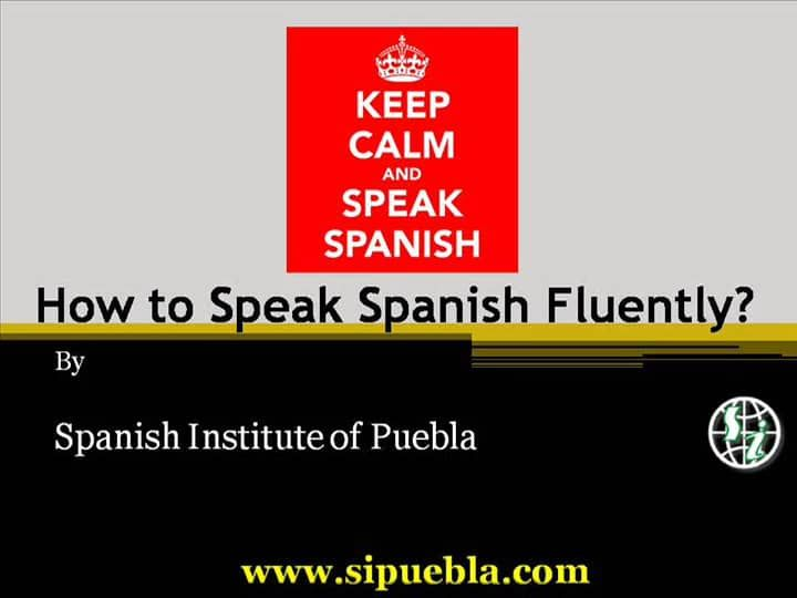 How to speak Spanish fluently in Mexico? Visit http://www.sipuebla.com/speak-spanish.html for complete information.