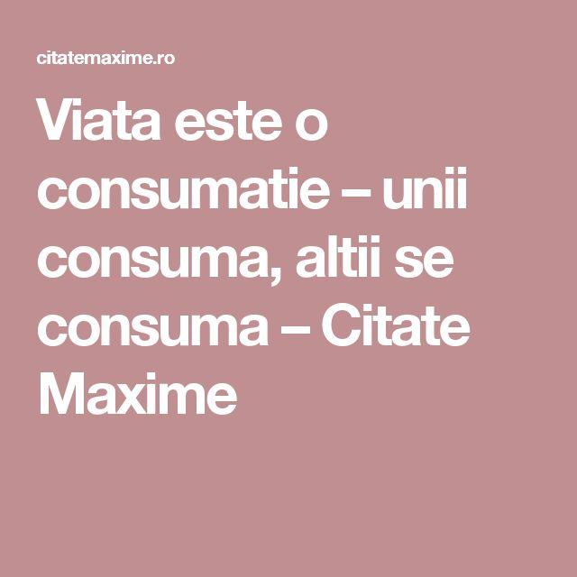 Viata este o consumatie – unii consuma, altii se consuma  – Citate Maxime