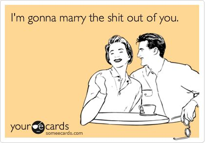 Funny Wedding/Engagement Ecard: I'm gonna marry the shit out of you.