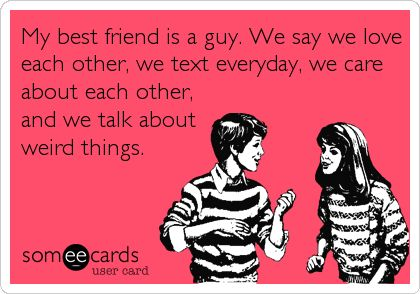 My best friend is a guy. We say we love each other, we text everyday, we care about each other, and we talk about weird things.