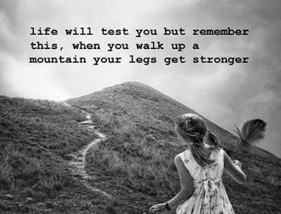 Life will test you but remember this, when you walk up a mountain, your legs get stronger.