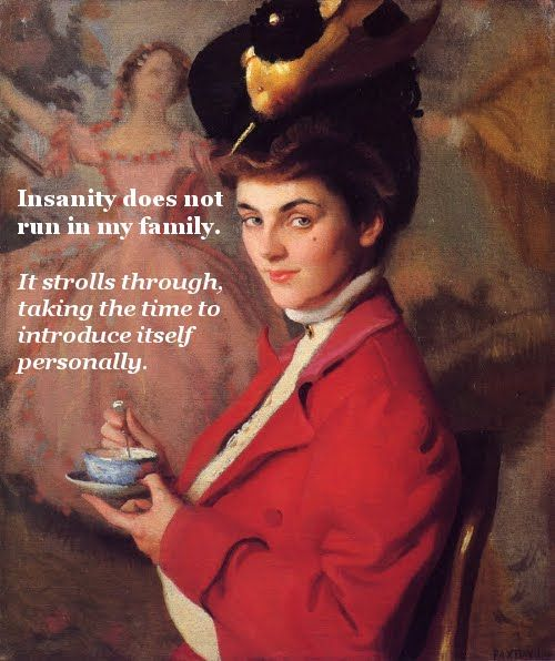 Insanity does not run in my family....