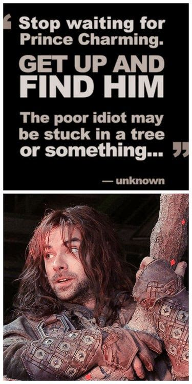 Stop waiting for Prince Charming.Get up and find him. The poor idiot may be stuck in a tree or something...""