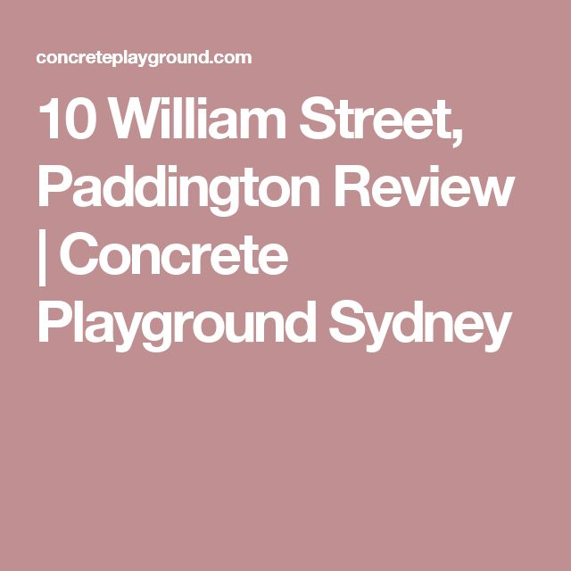 10 William Street, Paddington Review | Concrete Playground Sydney