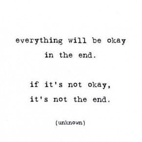 Everything will be okay in the end.. If it's not okay, it's not the end :-)