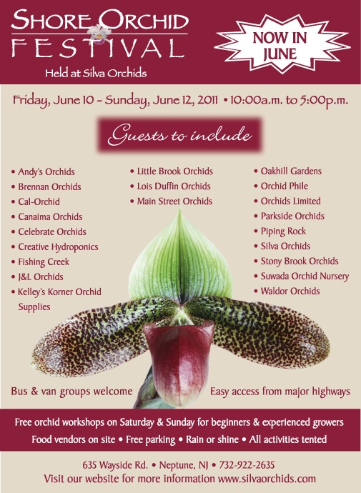 Third Annual - NEW DATES    Held at Silva Orchids  Friday, June 8 - Sunday, June 10, 2012  10:00a.m. - 5:00p.m.    Retail Store Hours:  Friday and Saturday 10am to 5pm  Proprietors: Joseph and Anthony Silva    Silva Orchids • 635 Wayside Rd. • Neptune N.J. 07753  Phone: 732-922-2635 • silvaorchids@optonline.net