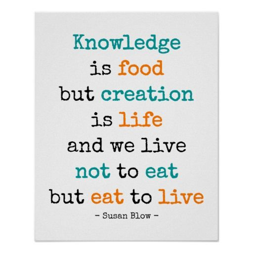 "Knowledge is food, but creation is life - poster - an inspirational quote by Susan Blow, known as the ""Mother of Kindergarten"", focusing on creativity, inspiration and imagination."
