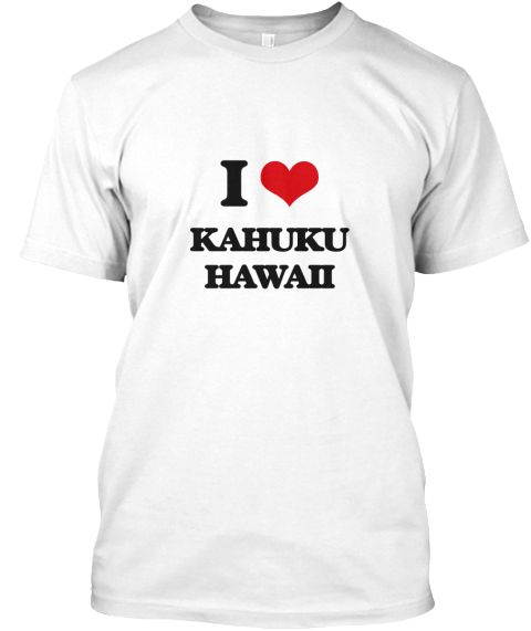 I Love Kahuku Hawaii White T-Shirt Front - This is the perfect gift for someone who loves Kahuku. Thank you for visiting my page (Related terms: I Love,I Love Kahuku Hawaii,I Love Kahuku Hawaii,Kahuku,Honolulu,Kahuku Travel,Hawaii,Kahuku Flag,Ka ...)