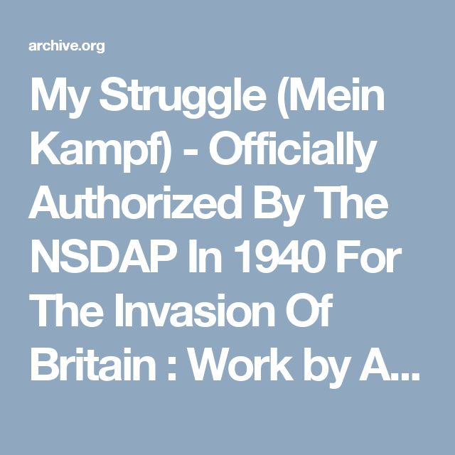 My Struggle (Mein Kampf) - Officially Authorized By The NSDAP In 1940 For The Invasion Of Britain : Work by Adolf Hitler uploaded by Charles Meagher, Halifax, Nova Scotia, Canada, Feb. 2017. : Free Download & Streaming : Internet Archive