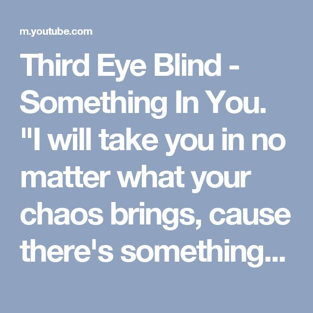 "Third Eye Blind - Something In You. ""I will take you in no matter what your chaos brings, cause there's something in you I believe in"""