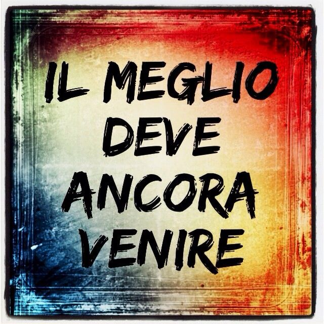 """""""The best is yet to come"""""" (IL Meglio Deve Ancora Venire) #Words_of_Wisdom"