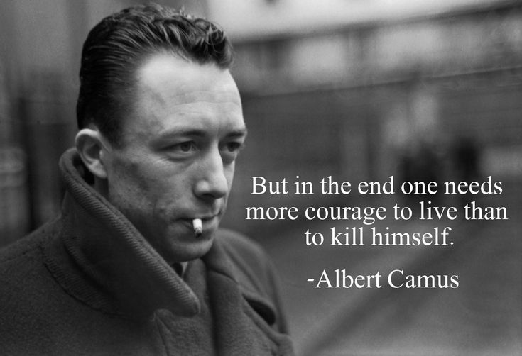 """""""But in the end one needs more courage to live than to kill himself."""" – Albert Camus - More at: http://quotespictures.net/20807/but-in-the-end-one-needs-more-courage-to-live-than-to-kill-himself-albert-camus"""