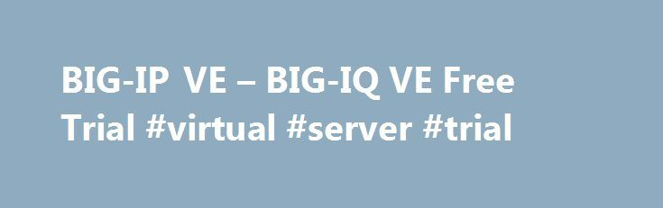 BIG-IP VE – BIG-IQ VE Free Trial #virtual #server #trial http://st-loius.remmont.com/big-ip-ve-big-iq-ve-free-trial-virtual-server-trial/  # Products Test, demo, and develop with a free 90-day trial. You'll get access to all BIG-IP VE application and security services and to BIG-IQ VE centralized management. What's included in this full-featured product trial: Advanced traffic management, SSL, and load balancing (LTM) DNS and global server load balancing (DNS) Federated application and…