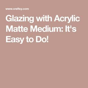 Glazing with Acrylic Matte Medium: It's Easy to Do!