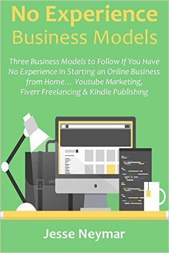 No Experience Business Models: Three Business Models to Follow If You have No Experience In Starting an Online Business from Home… Youtube Marketing, Fiverr Freelancing & Kindle Publishing eBook: Jesse Neymar: Amazon.ca: Books