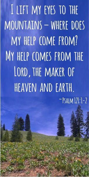 Psalm 121:1-2 (KJV)  121 I will lift up mine eyes unto the hills, from whence cometh my help.  2 My help cometh from the Lord, which made heaven and earth.