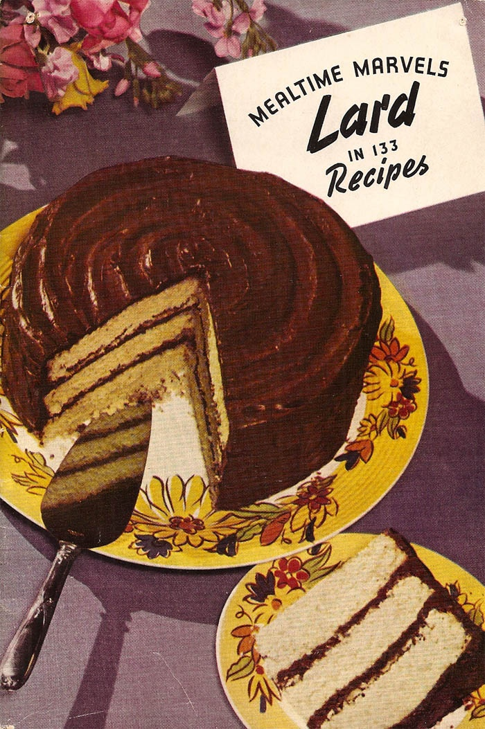 Lardcake! Mm-mmm, nothing like a slice of fresh lardcake after a big meal of larded chicken with lard sauce. Top it off with a nice frosty glass of iced lard. Hear that high-pitched squeak? That's your corpuscles trying to go through your arteries, single file! No pushing, boys! Everyone takes a turn.