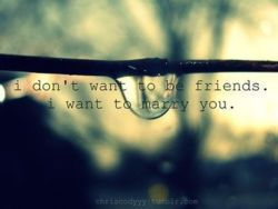 I Dont Want To be Friends, I Want To Marry You love love quotes quotes quote love sayings love image quotes love quotes with pics love quotes with images love quotes for tumblr best love quotes love quotes for facebook best love images
