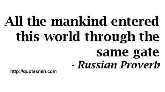All the mankind entered this world through the same gate - Russian Proverb. For more Russian Proverbs http://quotesmin.com/Russian-proverb.php