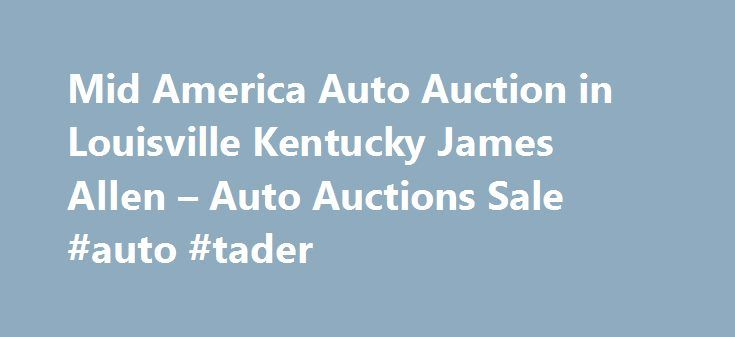 Mid America Auto Auction in Louisville Kentucky James Allen – Auto Auctions Sale #auto #tader http://malaysia.remmont.com/mid-america-auto-auction-in-louisville-kentucky-james-allen-auto-auctions-sale-auto-tader/  #newburgh auto auction # Auto Auctions Sale Their phone number is (502)454-6666. Obtaining 59 plate insurance cover is an important aspect of owning a new motor vehicle. A bit of info is provided on what 59 plates are, how to understand the information on a 59 plate, and how to…