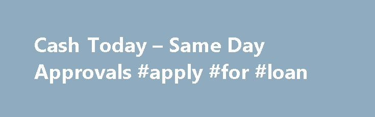 Cash Today – Same Day Approvals #apply #for #loan http://nef2.com/cash-today-same-day-approvals-apply-for-loan/  #cash loans today # Same Day Cash Advance Center There seems to be no end to the economic bad news. High unemployment, a collapsed housing market, job insecurity and ever-increasing prices for food and gas combine to make a very stressful and difficult financial situation for many Americans. To make matters worse, traditional lenders such...