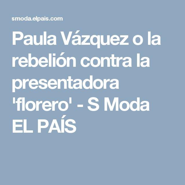 Paula Vázquez o la rebelión contra la presentadora 'florero' - S Moda EL PAÍS