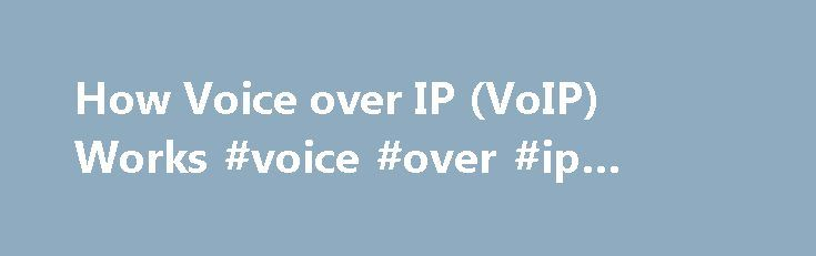 How Voice over IP (VoIP) Works #voice #over #ip #providers http://boston.nef2.com/how-voice-over-ip-voip-works-voice-over-ip-providers/  # How Voice over IP (VoIP) Works How Voice over IP (VoIP) works is a mystery to some small business owners and employees. But if you understand how it works, you can more easily use the technology to your company's advantage. How VoIP Works: At a Glance With VoIP, analog voice calls are converted into packets of data. The packets travel like any other type…