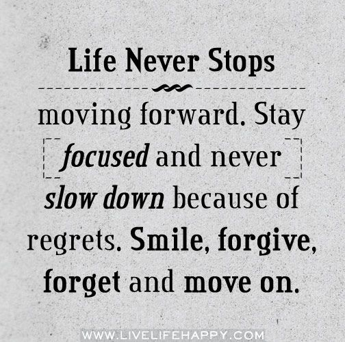 Life Never Stops moving forwards. Stay focused and never slow down because of regrets. Smile, forgive, forget and move on.Smile Quotes, Life Quotes, Life Reminder, So True, Favorite Quotes, Living, Inspiration Quotes, Moving Forward, Motivation Smile