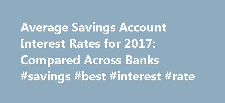 Average Savings Account Interest Rates for 2017: Compared Across Banks #savings #best #interest #rate http://japan.remmont.com/average-savings-account-interest-rates-for-2017-compared-across-banks-savings-best-interest-rate/  # Average Savings Account Interest Rates for 2017: Compared Across Banks When reporting the interest rates for their savings accounts, banks list the Annualized Percentage Yield (APY), a figure that includes the effect of compounding. Most banks offer a variety of…