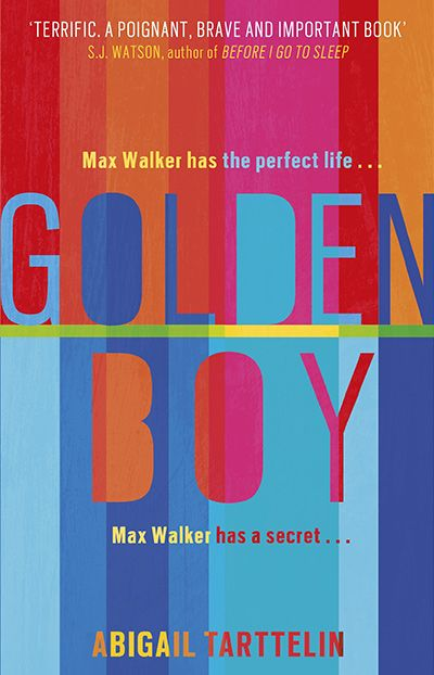 Golden Boy, Abigail Tarttelin Max Walker is a golden boy. Attractive, intelligent, and athletic, he's the perfect son, the perfect friend, and the perfect crush for the girls in his school. Max is special. Max is different. Max is intersex. He is forced to consider the nature of his well-kept secret. Why won't his parents talk about it? What else are they hiding from Max about his condition? The deeper Max goes, the more questions emerge about where it all leaves him and what his future…