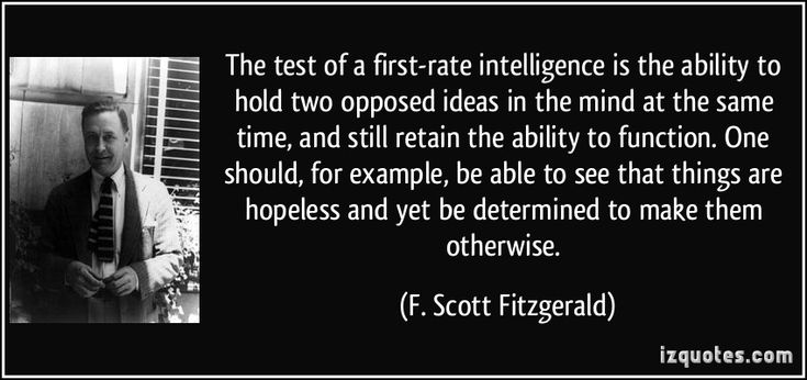 The test of a first-rate intelligence is the ability to hold two opposed ideas in the mind at the same time, and still retain the ability to function. One should, for example, be able to see that things are hopeless and yet be determined to make them otherwise. - F. Scott Fitzgerald