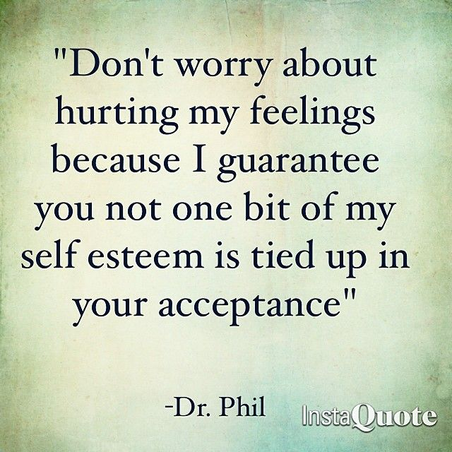 """""""Don't worry about hurting my feelings because I guarantee you not one bit of my self esteem is tied up in your acceptance."""" Dr Phil"""