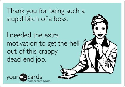 Free, Workplace Ecard: Thank you for being such a stupid bitch of a boss. I needed the extra motivation to get the hell out of this crappy dead-end job.
