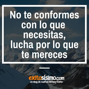 """No te conformes con lo que necesitas, lucha por lo que te mereces - """"anónimo"""" - www.exitosísimo.com"""