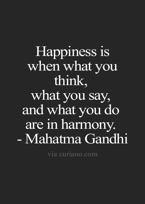 """Happiness is when what you think, what you say, and what you do are in harmony."" - Mahatma Gandhi"