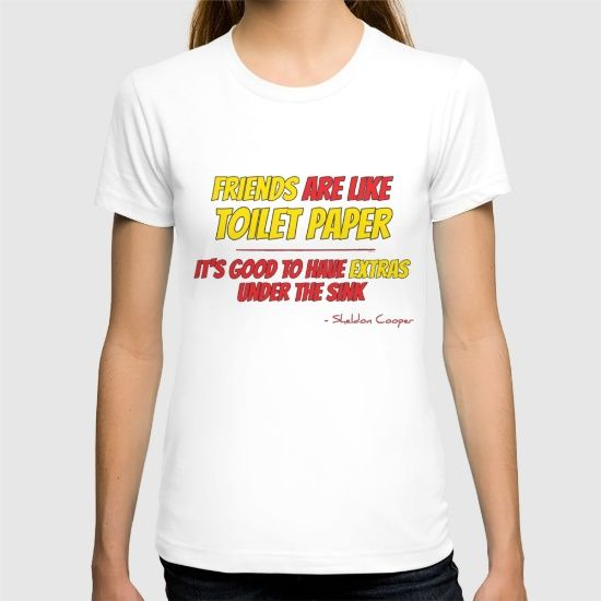 "New favorite quote from The Big Bang Theory:  ""Friends are like toilet paper, it's good to have extras under the sink.""  - Sheldon Cooper  #BigBangTheory #Random_Tshirts"