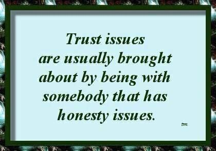 trust issues come from being around people who lie all the time.