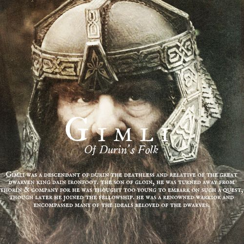 Gimli - Of Durin's Folk. The son of Gloin, he wasn't in the Hobbit because he was considered too young. But he was a faithful addition to the Fellowship of the Ring.